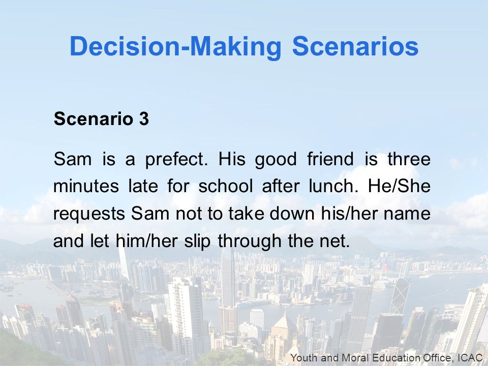 Youth and Moral Education Office, ICAC Decision-Making Scenarios Scenario 3 Sam is a prefect.