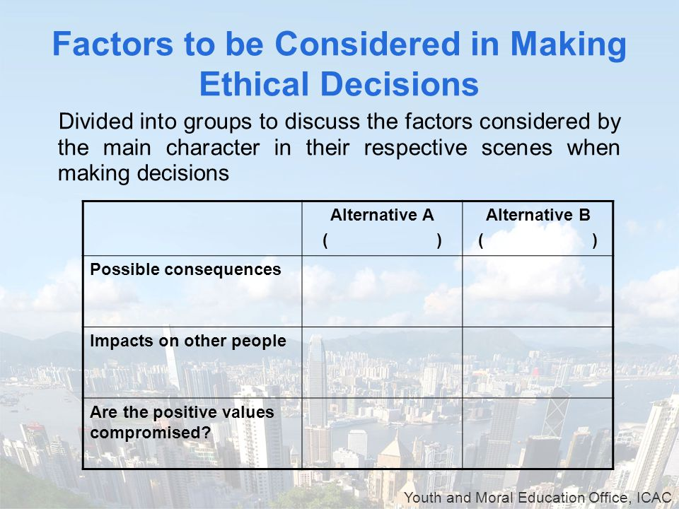 Youth and Moral Education Office, ICAC Factors to be Considered in Making Ethical Decisions Divided into groups to discuss the factors considered by the main character in their respective scenes when making decisions Alternative A ( ) Alternative B ( ) Possible consequences Impacts on other people Are the positive values compromised?