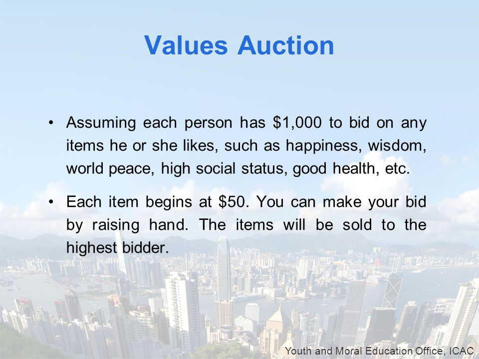 Youth and Moral Education Office, ICAC Values Auction Assuming each person has $1,000 to bid on any items he or she likes, such as happiness, wisdom, world peace, high social status, good health, etc.