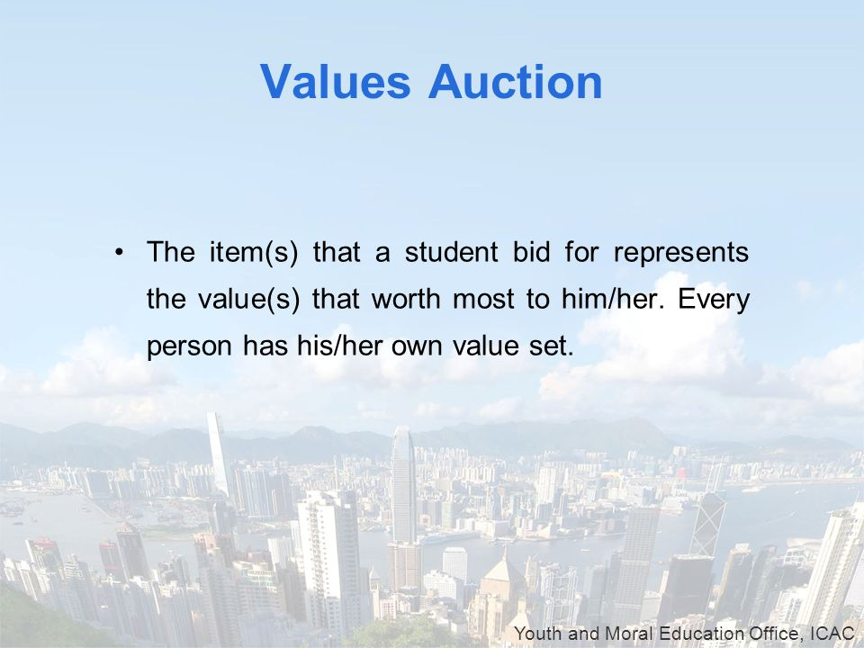 Youth and Moral Education Office, ICAC Values Auction The item(s) that a student bid for represents the value(s) that worth most to him/her.