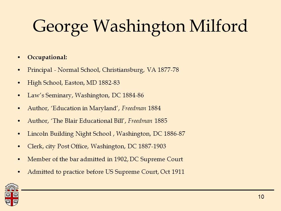 10 George Washington Milford Occupational: Principal - Normal School, Christiansburg, VA 1877-78 High School, Easton, MD 1882-83 Law's Seminary, Washi