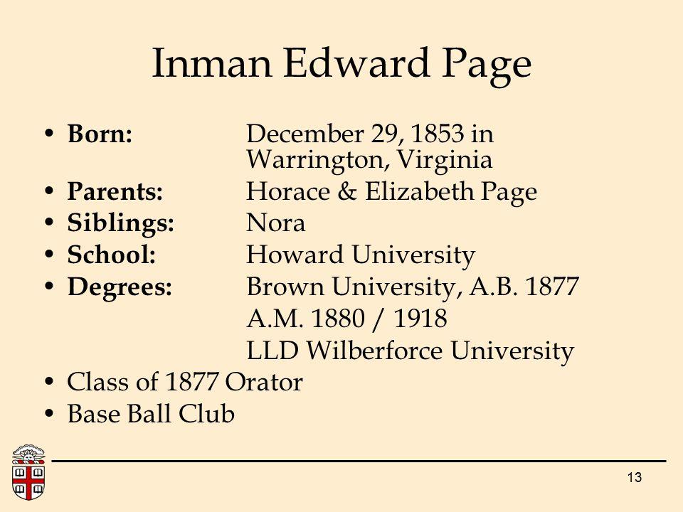 13 Inman Edward Page Born: December 29, 1853 in Warrington, Virginia Parents: Horace & Elizabeth Page Siblings: Nora School: Howard University Degrees: Brown University, A.B.