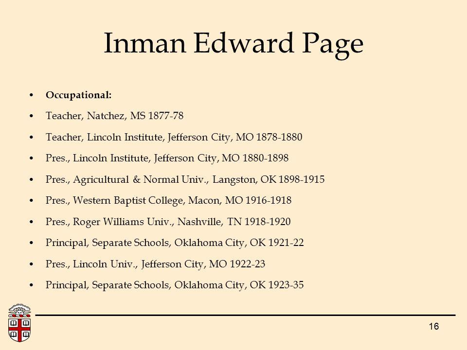 16 Inman Edward Page Occupational: Teacher, Natchez, MS 1877-78 Teacher, Lincoln Institute, Jefferson City, MO 1878-1880 Pres., Lincoln Institute, Jef