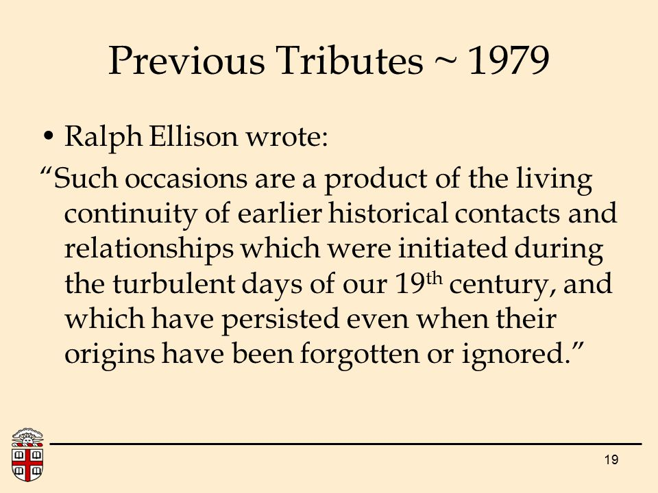 19 Previous Tributes ~ 1979 Ralph Ellison wrote: Such occasions are a product of the living continuity of earlier historical contacts and relationships which were initiated during the turbulent days of our 19 th century, and which have persisted even when their origins have been forgotten or ignored.