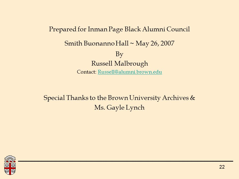 22 Prepared for Inman Page Black Alumni Council Smith Buonanno Hall ~ May 26, 2007 By Russell Malbrough Contact: Russell@alumni.brown.eduRussell@alumni.brown.edu Special Thanks to the Brown University Archives & Ms.