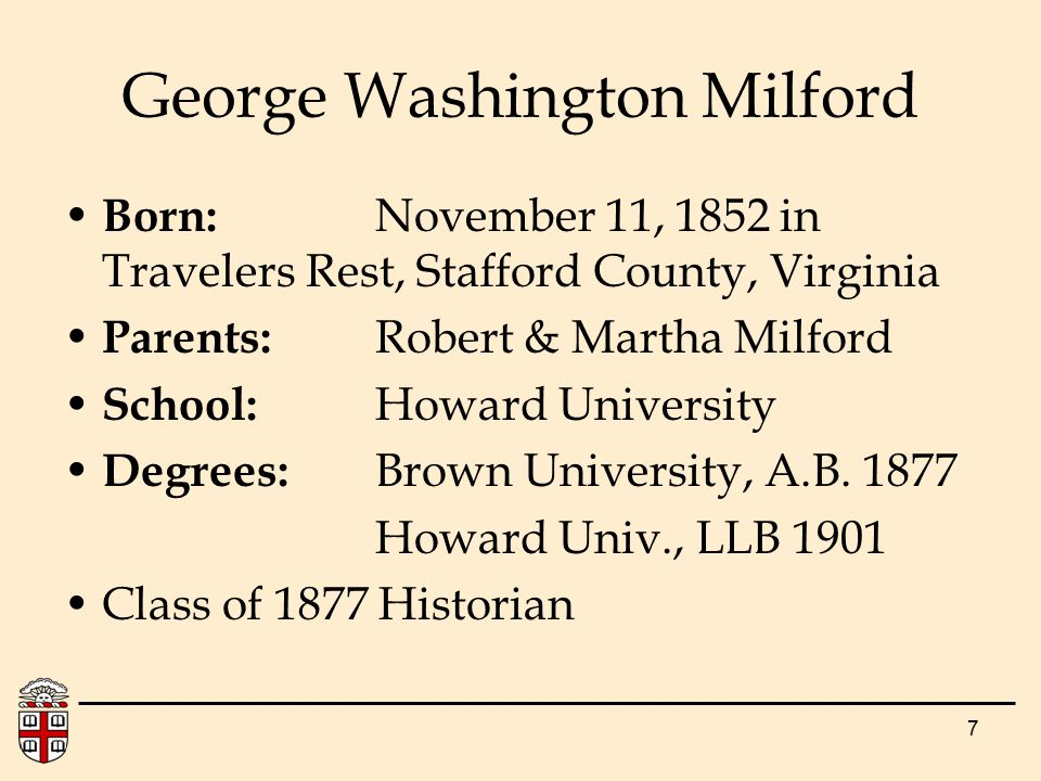 7 Born: November 11, 1852 in Travelers Rest, Stafford County, Virginia Parents: Robert & Martha Milford School: Howard University Degrees: Brown University, A.B.