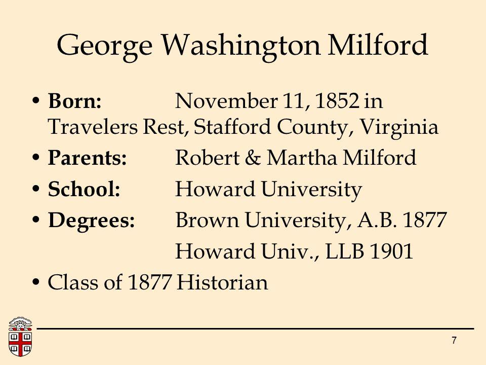 7 Born: November 11, 1852 in Travelers Rest, Stafford County, Virginia Parents: Robert & Martha Milford School: Howard University Degrees: Brown Unive