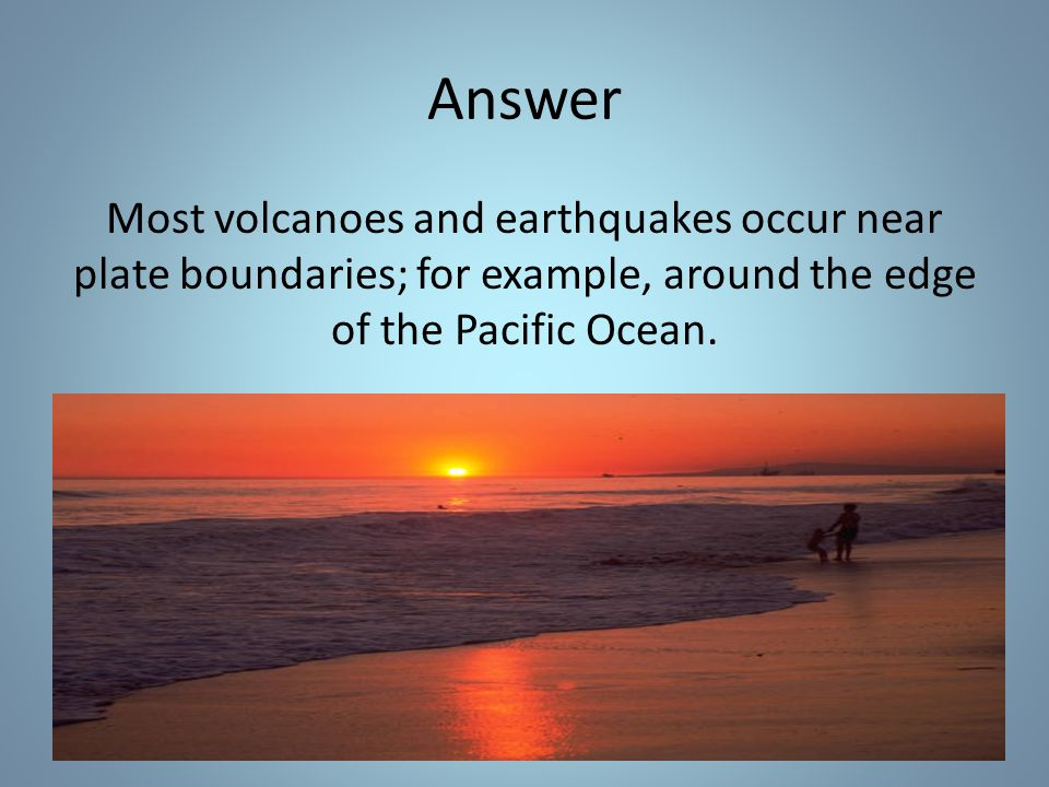 Answer Most volcanoes and earthquakes occur near plate boundaries; for example, around the edge of the Pacific Ocean.