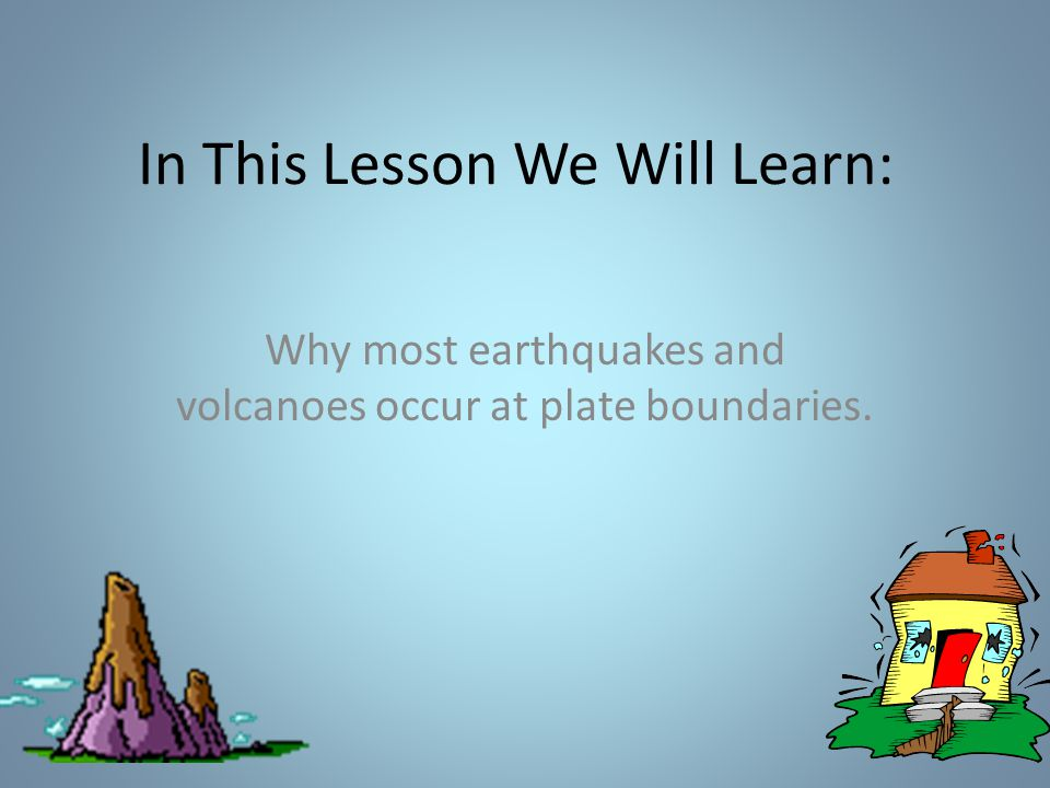 In This Lesson We Will Learn: Why most earthquakes and volcanoes occur at plate boundaries.
