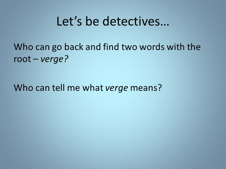 Let's be detectives… Who can go back and find two words with the root – verge.