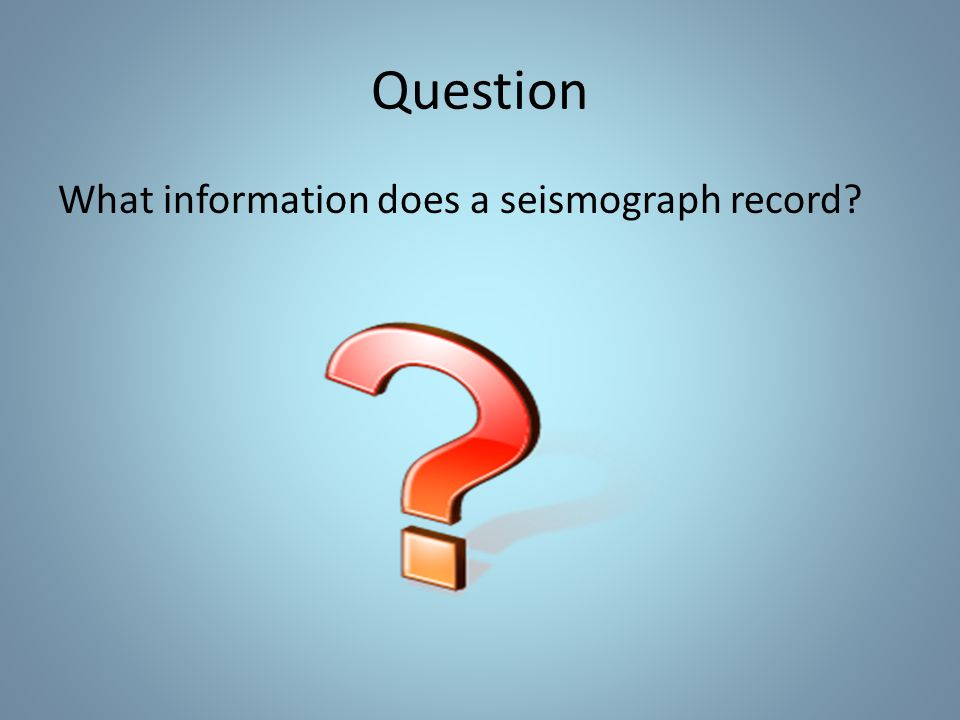 Question What information does a seismograph record?