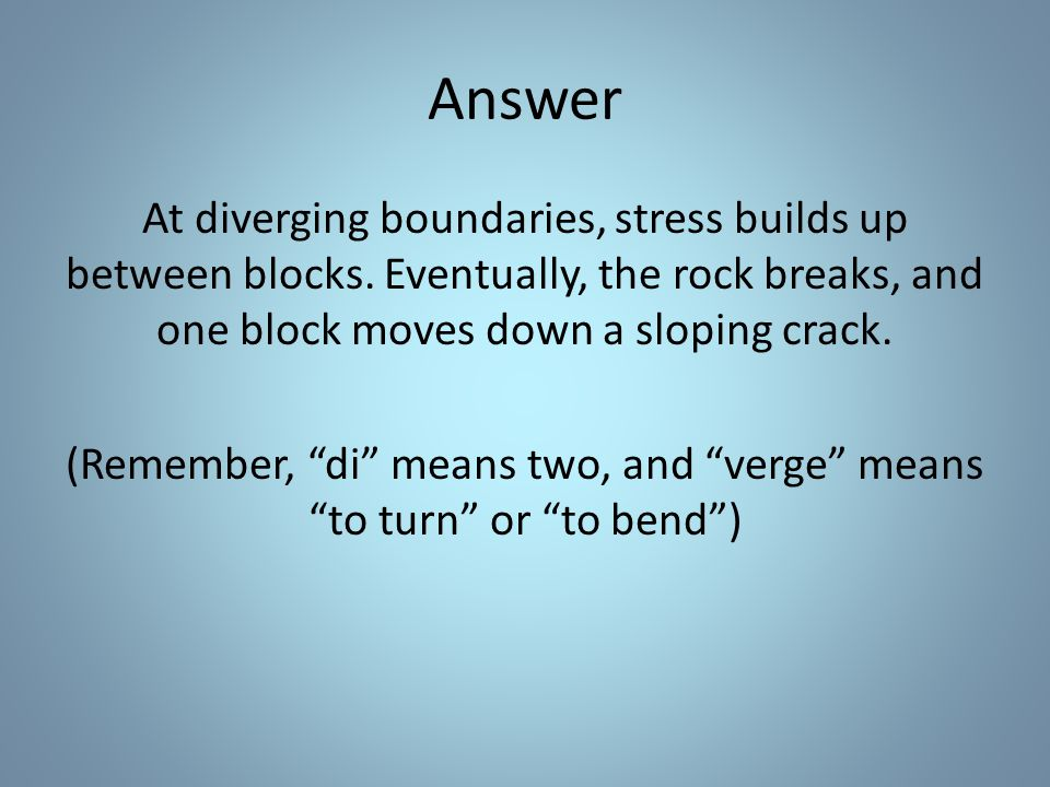 Answer At diverging boundaries, stress builds up between blocks.