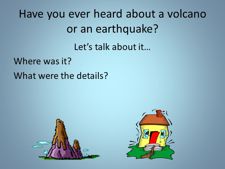 Have you ever heard about a volcano or an earthquake.