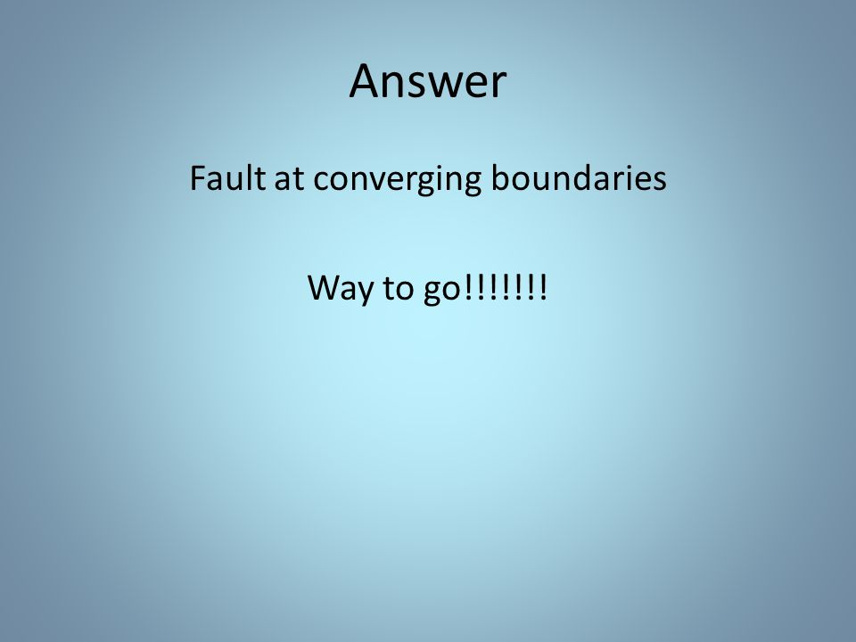 Answer Fault at converging boundaries Way to go!!!!!!!