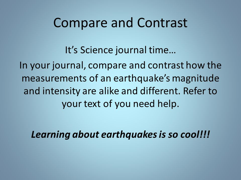 Compare and Contrast It's Science journal time… In your journal, compare and contrast how the measurements of an earthquake's magnitude and intensity are alike and different.