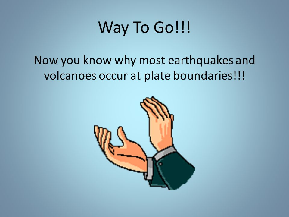 Way To Go!!! Now you know why most earthquakes and volcanoes occur at plate boundaries!!!