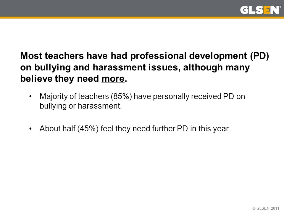 © GLSEN 2011 Most teachers have had professional development (PD) on bullying and harassment issues, although many believe they need more.