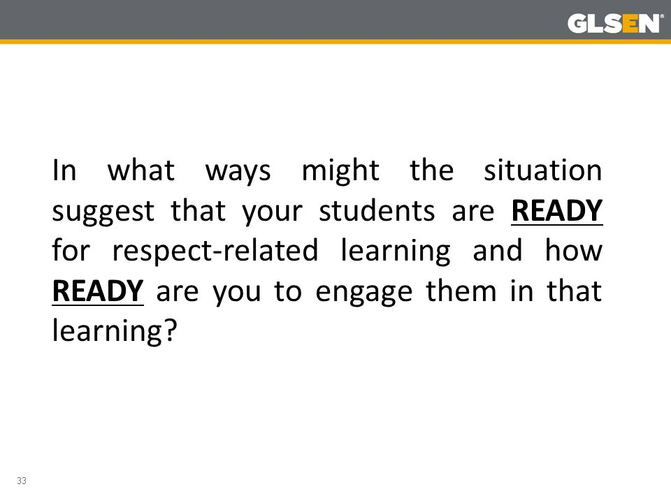 33 In what ways might the situation suggest that your students are READY for respect-related learning and how READY are you to engage them in that learning