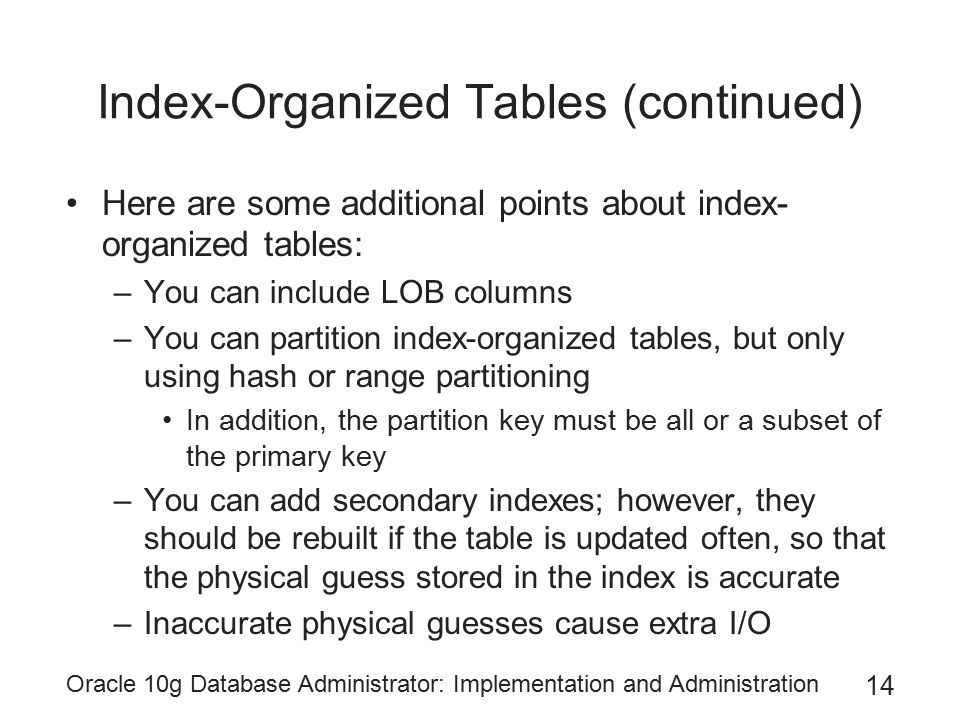 Oracle 10g Database Administrator: Implementation and Administration 14 Index-Organized Tables (continued) Here are some additional points about index- organized tables: –You can include LOB columns –You can partition index-organized tables, but only using hash or range partitioning In addition, the partition key must be all or a subset of the primary key –You can add secondary indexes; however, they should be rebuilt if the table is updated often, so that the physical guess stored in the index is accurate –Inaccurate physical guesses cause extra I/O