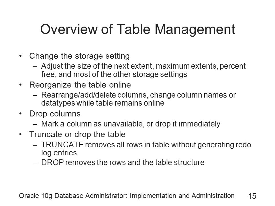 Oracle 10g Database Administrator: Implementation and Administration 15 Overview of Table Management Change the storage setting –Adjust the size of the next extent, maximum extents, percent free, and most of the other storage settings Reorganize the table online –Rearrange/add/delete columns, change column names or datatypes while table remains online Drop columns –Mark a column as unavailable, or drop it immediately Truncate or drop the table –TRUNCATE removes all rows in table without generating redo log entries –DROP removes the rows and the table structure