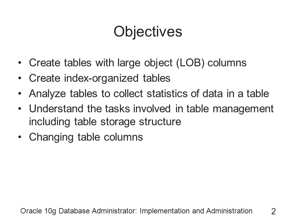 Oracle 10g Database Administrator: Implementation and Administration 3 Objectives (continued) Redefine a table when the table is online Specialized table changes including flashback and transparent encryption Understand the tasks involved in table management Use data dictionary views to find information about tables and underlying structures