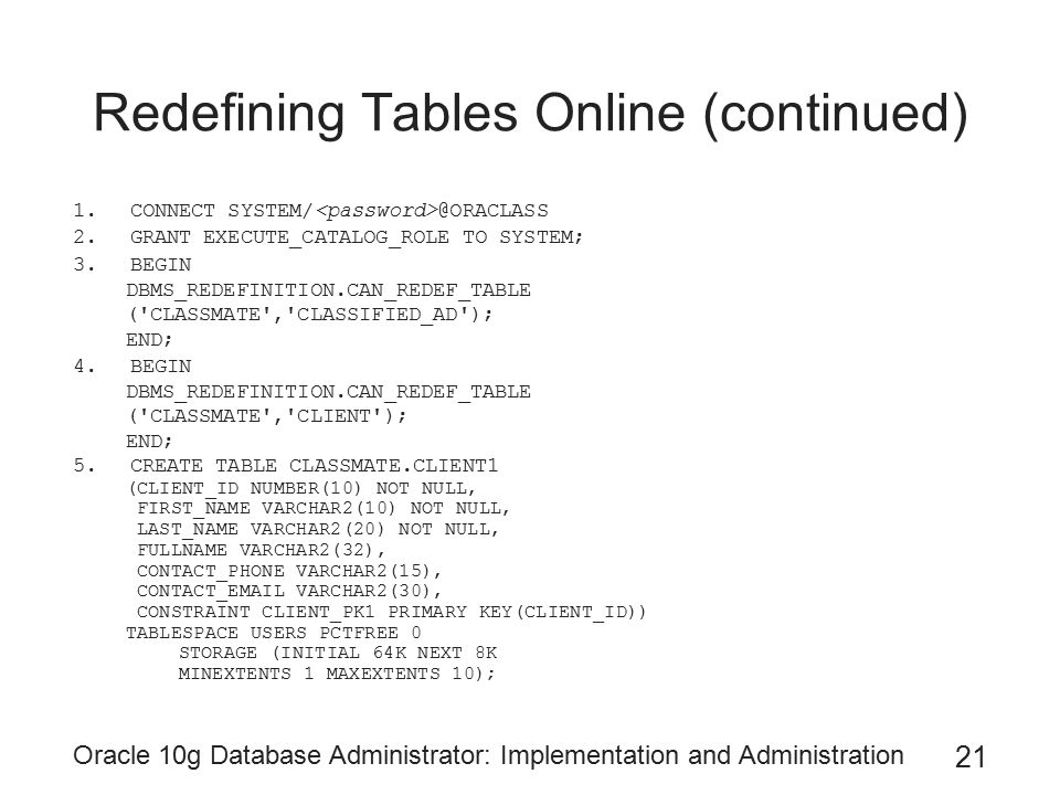 Oracle 10g Database Administrator: Implementation and Administration 21 Redefining Tables Online (continued) 1.CONNECT SYSTEM/ @ORACLASS 2.GRANT EXECUTE_CATALOG_ROLE TO SYSTEM; 3.BEGIN DBMS_REDEFINITION.CAN_REDEF_TABLE ( CLASSMATE , CLASSIFIED_AD ); END; 4.BEGIN DBMS_REDEFINITION.CAN_REDEF_TABLE ( CLASSMATE , CLIENT ); END; 5.CREATE TABLE CLASSMATE.CLIENT1 (CLIENT_ID NUMBER(10) NOT NULL, FIRST_NAME VARCHAR2(10) NOT NULL, LAST_NAME VARCHAR2(20) NOT NULL, FULLNAME VARCHAR2(32), CONTACT_PHONE VARCHAR2(15), CONTACT_EMAIL VARCHAR2(30), CONSTRAINT CLIENT_PK1 PRIMARY KEY(CLIENT_ID)) TABLESPACE USERS PCTFREE 0 STORAGE (INITIAL 64K NEXT 8K MINEXTENTS 1 MAXEXTENTS 10);