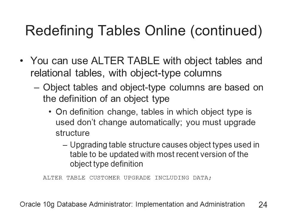 Oracle 10g Database Administrator: Implementation and Administration 24 Redefining Tables Online (continued) You can use ALTER TABLE with object tables and relational tables, with object-type columns –Object tables and object-type columns are based on the definition of an object type On definition change, tables in which object type is used don't change automatically; you must upgrade structure –Upgrading table structure causes object types used in table to be updated with most recent version of the object type definition ALTER TABLE CUSTOMER UPGRADE INCLUDING DATA;