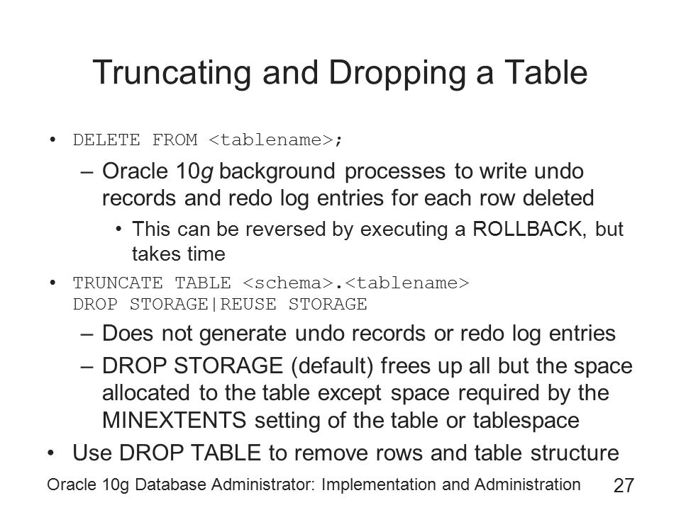 Oracle 10g Database Administrator: Implementation and Administration 27 Truncating and Dropping a Table DELETE FROM ; –Oracle 10g background processes to write undo records and redo log entries for each row deleted This can be reversed by executing a ROLLBACK, but takes time TRUNCATE TABLE.