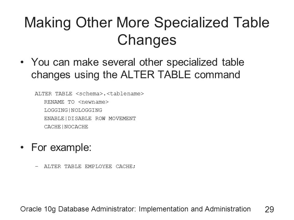 Oracle 10g Database Administrator: Implementation and Administration 29 Making Other More Specialized Table Changes You can make several other specialized table changes using the ALTER TABLE command ALTER TABLE.