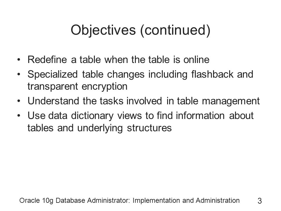 Oracle 10g Database Administrator: Implementation and Administration 4 Advanced Table Structure Two table types use unusual methods of storing data –Tables with LOB columns Can store huge amounts of data in a single column –E.g., the digital audio file for one song on a CD –Index-organized tables Help you query table rows more quickly by reducing the number of times a process must read either memory or disk to retrieve the row data, when rows are read according to the primary key –E.g., a table used to look up the population of a city by its state, county, and municipal code