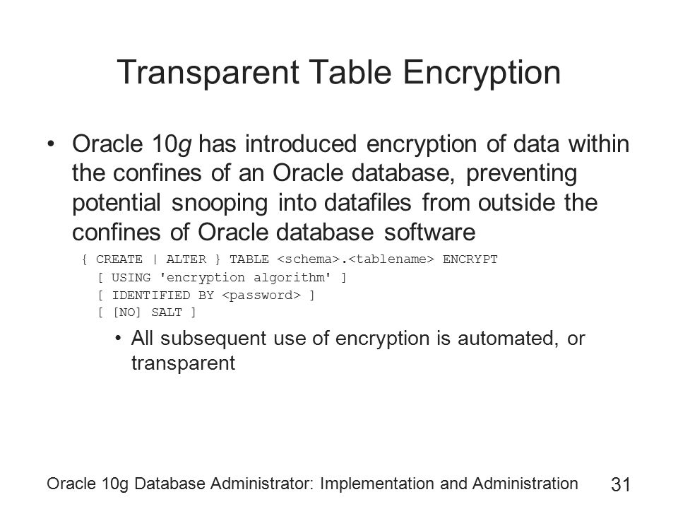 Oracle 10g Database Administrator: Implementation and Administration 31 Transparent Table Encryption Oracle 10g has introduced encryption of data within the confines of an Oracle database, preventing potential snooping into datafiles from outside the confines of Oracle database software { CREATE | ALTER } TABLE.
