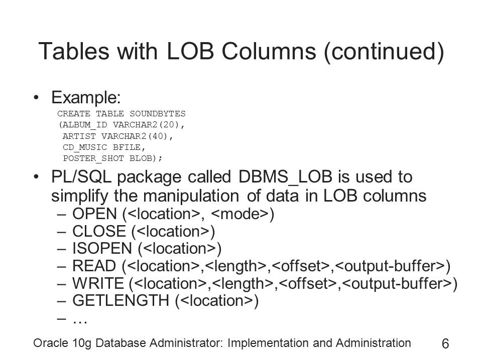 Oracle 10g Database Administrator: Implementation and Administration 6 Tables with LOB Columns (continued) Example: CREATE TABLE SOUNDBYTES (ALBUM_ID VARCHAR2(20), ARTIST VARCHAR2(40), CD_MUSIC BFILE, POSTER_SHOT BLOB); PL/SQL package called DBMS_LOB is used to simplify the manipulation of data in LOB columns –OPEN (, ) –CLOSE ( ) –ISOPEN ( ) –READ (,,, ) –WRITE (,,, ) –GETLENGTH ( ) –…
