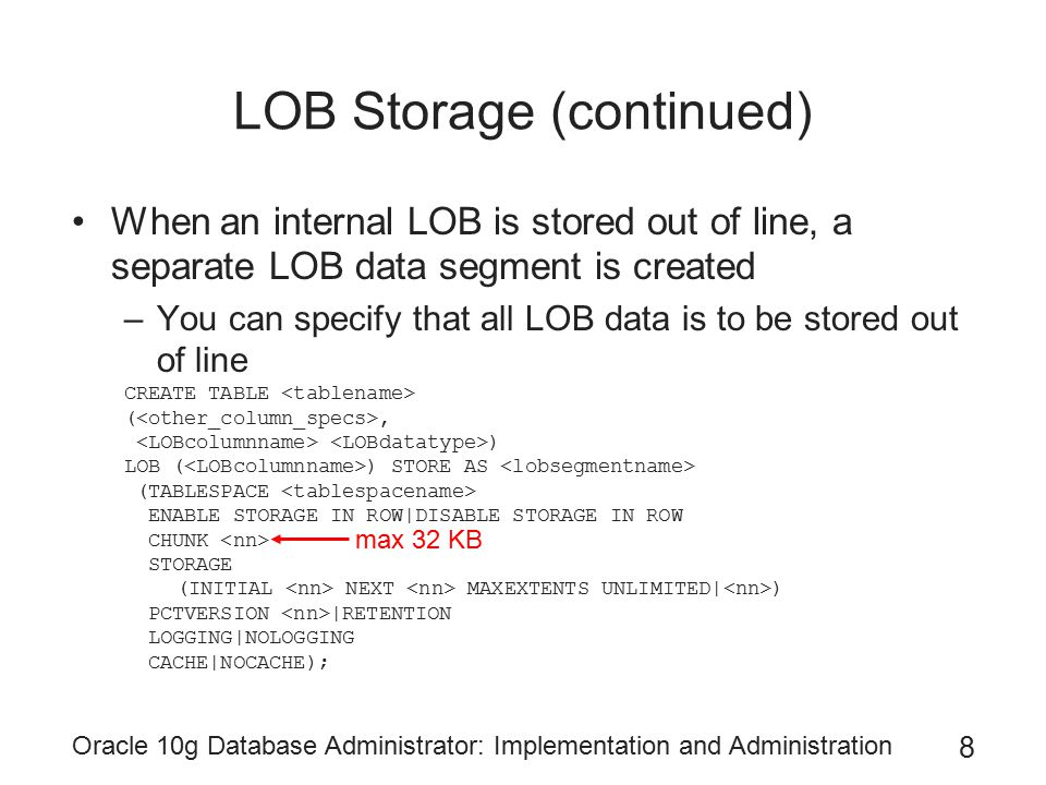 Oracle 10g Database Administrator: Implementation and Administration 9 LOB Storage (continued) You can define attributes with LOB datatypes in object types for use in object tables or user-defined datatype columns in relational tables LOB data segments can be used to store VARRAYs –VARRAYs LOB cannot be in a different tablespace than the table CREATE TYPE RACE_ARRAY AS VARRAY (1500) OF CHAR (25); / CREATE TABLE HORSERACE (HORSE_NAME VARCHAR2(50), RACE_LIST RACE_ARRAY) VARRAY RACE_LIST STORE AS LOB RACEARRAYLOB (CHUNK 32768 STORAGE (INITIAL 20M NEXT 40M MAXEXTENTS 100)) STORAGE (INITIAL 80M);