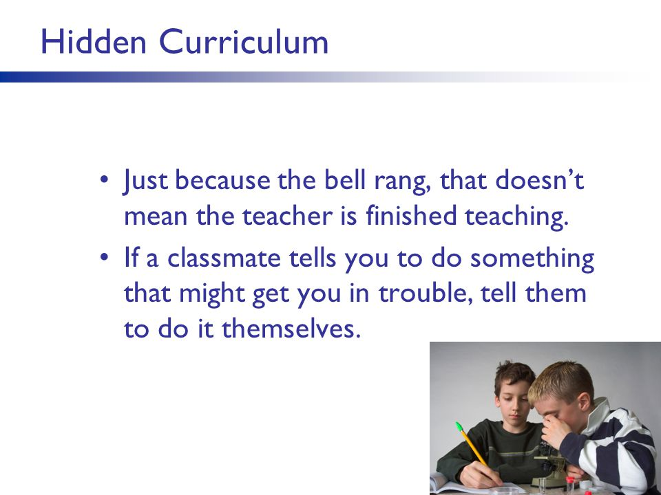 Hidden Curriculum Just because the bell rang, that doesn't mean the teacher is finished teaching. If a classmate tells you to do something that might
