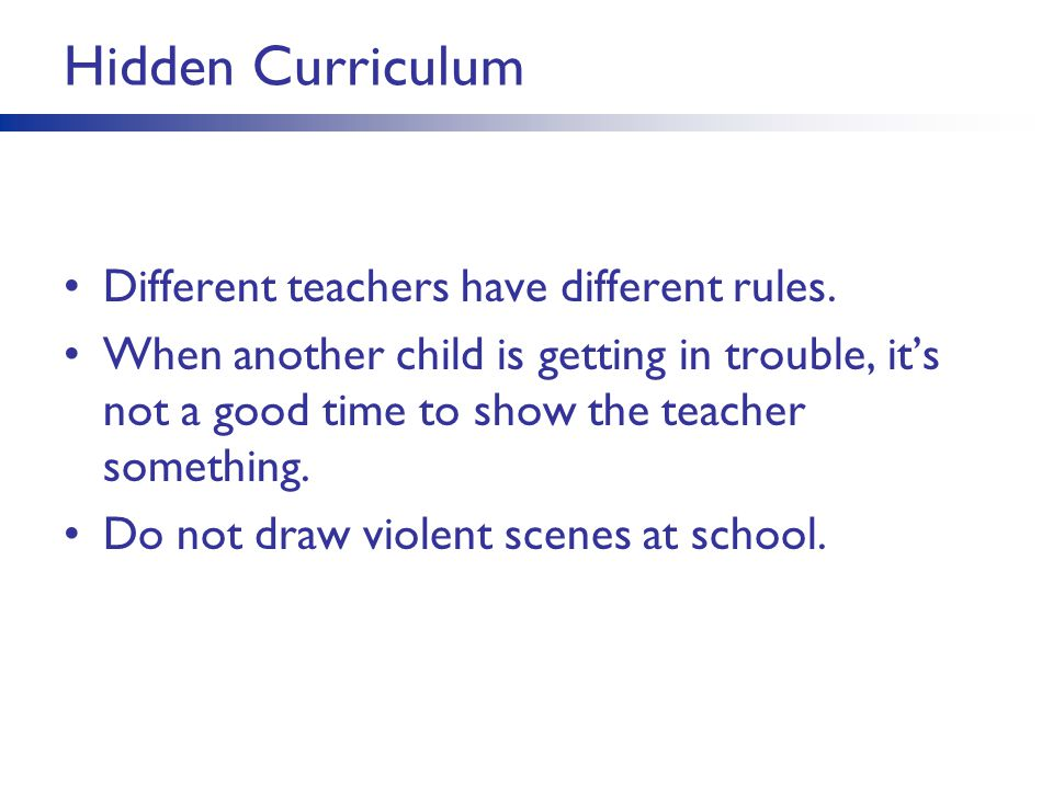 Hidden Curriculum Different teachers have different rules. When another child is getting in trouble, it's not a good time to show the teacher somethin