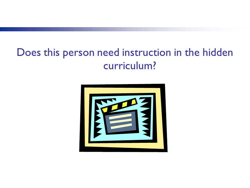 Does this person need instruction in the hidden curriculum?