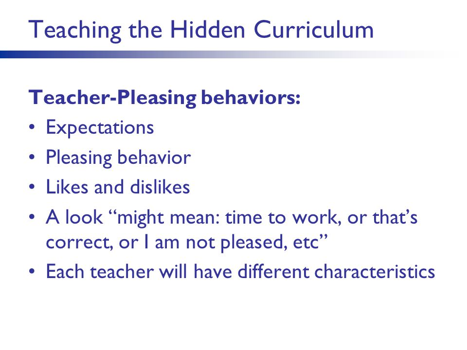 """Teaching the Hidden Curriculum Teacher-Pleasing behaviors: Expectations Pleasing behavior Likes and dislikes A look """"might mean: time to work, or that"""