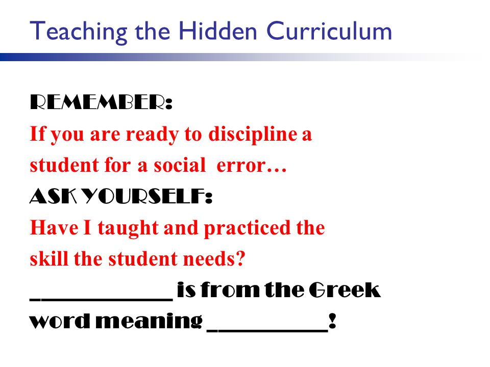 Teaching the Hidden Curriculum REMEMBER: If you are ready to discipline a student for a social error… ASK YOURSELF: Have I taught and practiced the sk