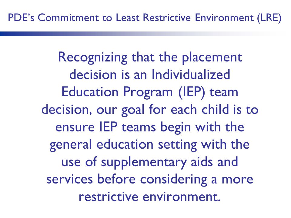 PDE's Commitment to Least Restrictive Environment (LRE) Recognizing that the placement decision is an Individualized Education Program (IEP) team deci