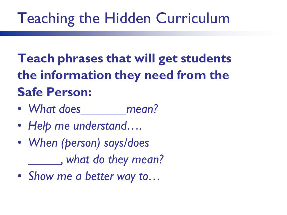 Teaching the Hidden Curriculum Teach phrases that will get students the information they need from the Safe Person: What does_______mean? Help me unde