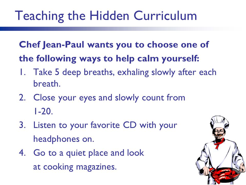 Teaching the Hidden Curriculum Chef Jean-Paul wants you to choose one of the following ways to help calm yourself: 1.Take 5 deep breaths, exhaling slo