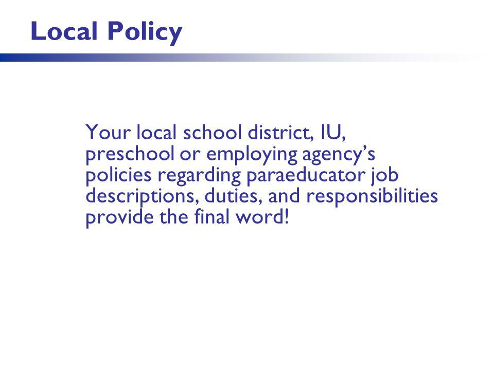 Local Policy Your local school district, IU, preschool or employing agency's policies regarding paraeducator job descriptions, duties, and responsibil
