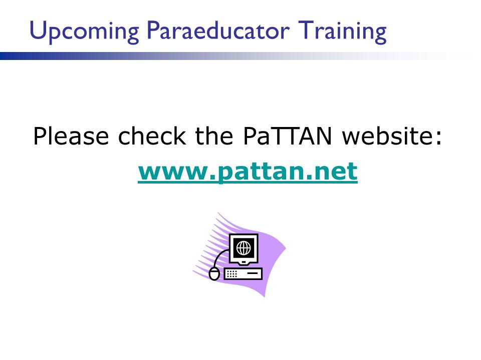 Please check the PaTTAN website: www.pattan.net www.pattan.net Upcoming Paraeducator Training