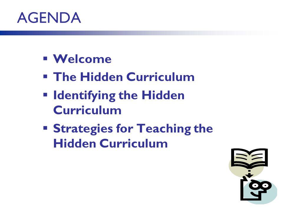 AGENDA  Welcome  The Hidden Curriculum  Identifying the Hidden Curriculum  Strategies for Teaching the Hidden Curriculum