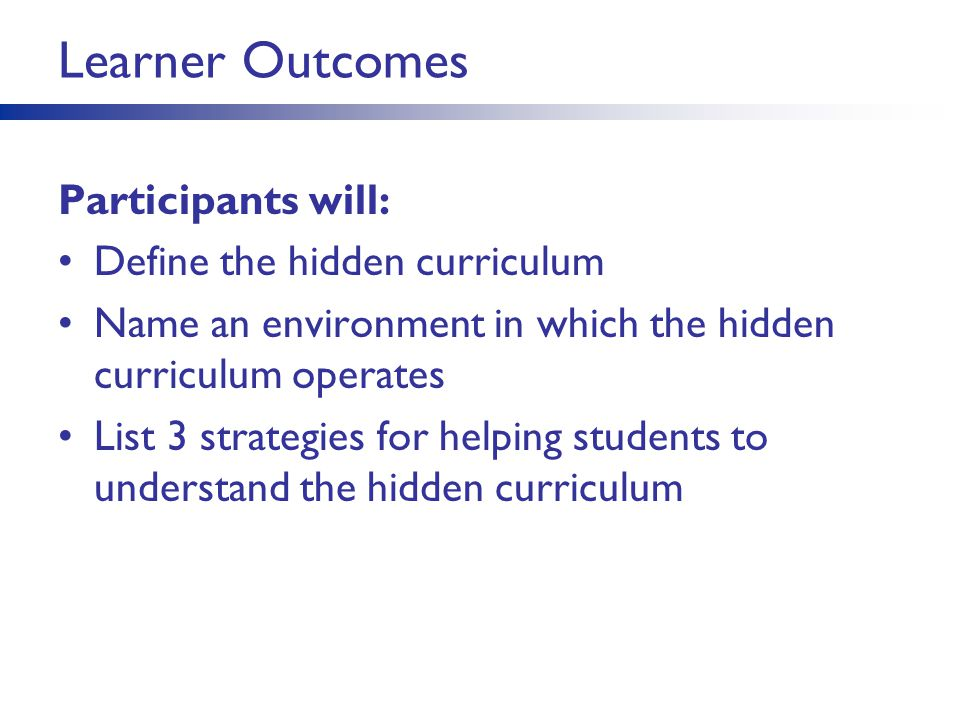Learner Outcomes Participants will: Define the hidden curriculum Name an environment in which the hidden curriculum operates List 3 strategies for hel