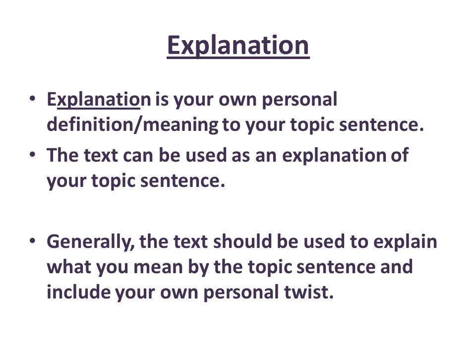 Explanation Explanation is your own personal definition/meaning to your topic sentence. The text can be used as an explanation of your topic sentence.