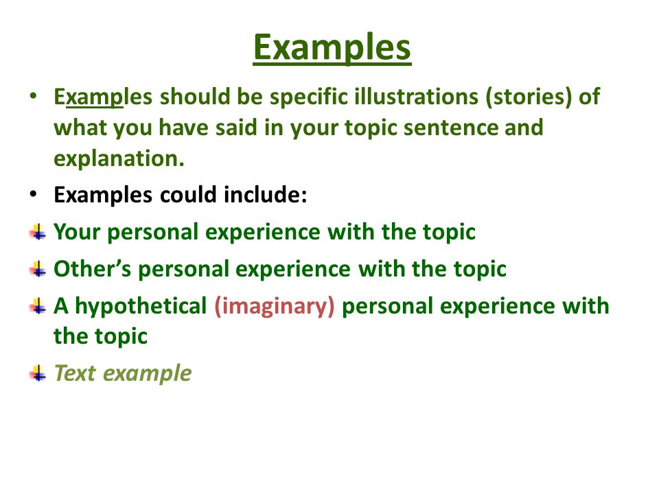 Examples Examples should be specific illustrations (stories) of what you have said in your topic sentence and explanation. Examples could include: You