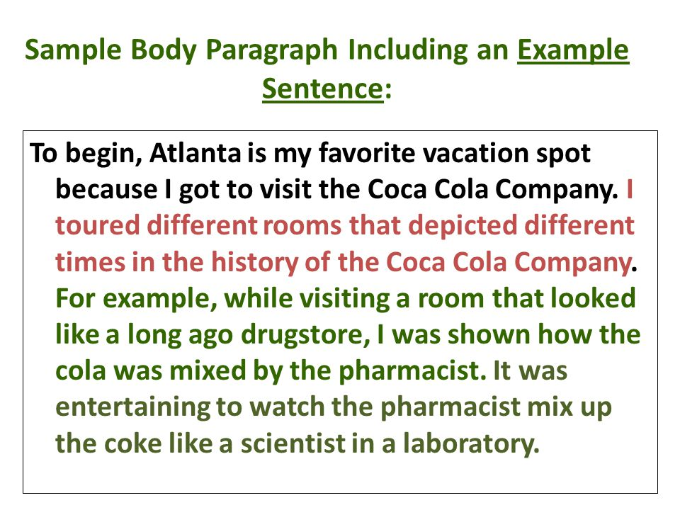 Sample Body Paragraph Including an Example Sentence: To begin, Atlanta is my favorite vacation spot because I got to visit the Coca Cola Company. I to