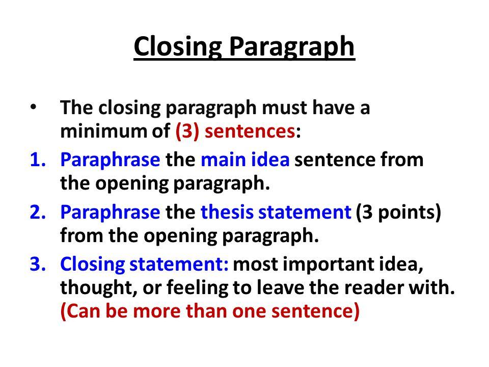 Closing Paragraph The closing paragraph must have a minimum of (3) sentences: 1.Paraphrase the main idea sentence from the opening paragraph. 2.Paraph