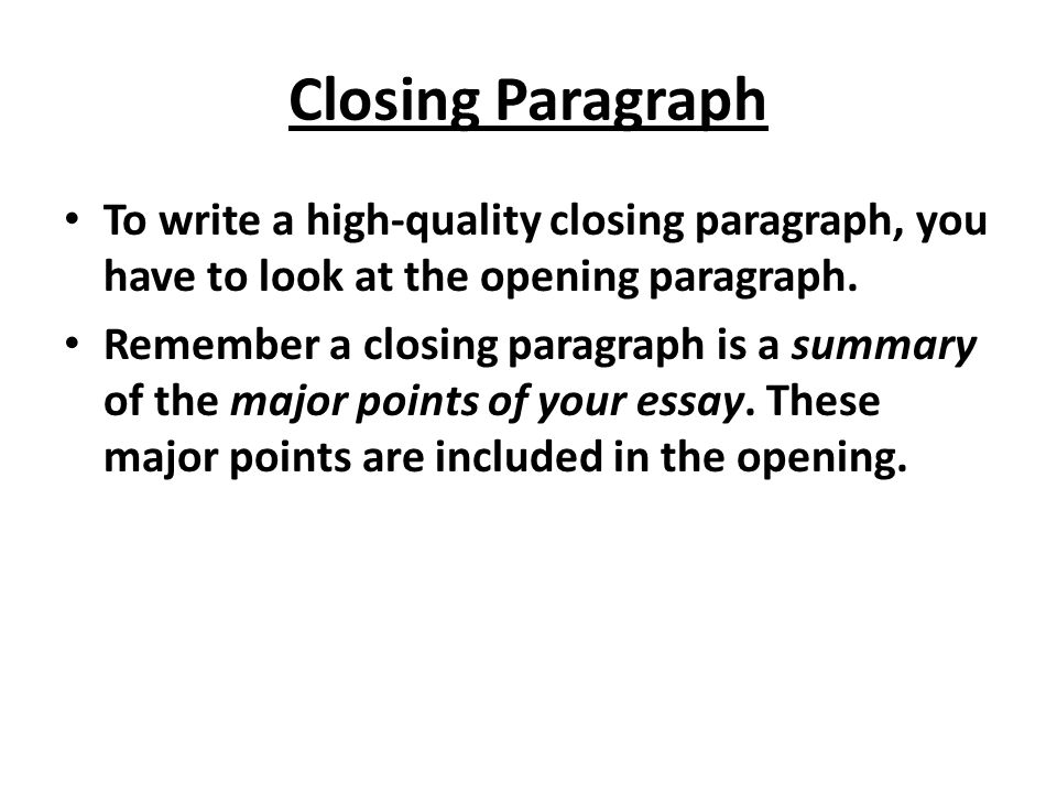 Closing Paragraph To write a high-quality closing paragraph, you have to look at the opening paragraph. Remember a closing paragraph is a summary of t